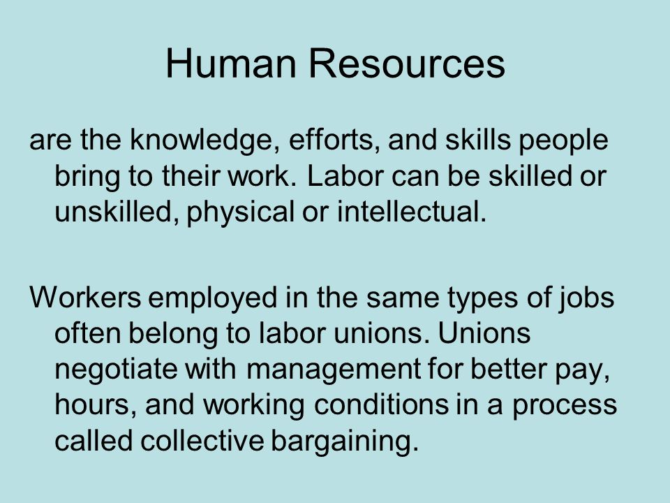 Human Resources are the knowledge, efforts, and skills people bring to their work. Labor can be skilled or unskilled, physical or intellectual.