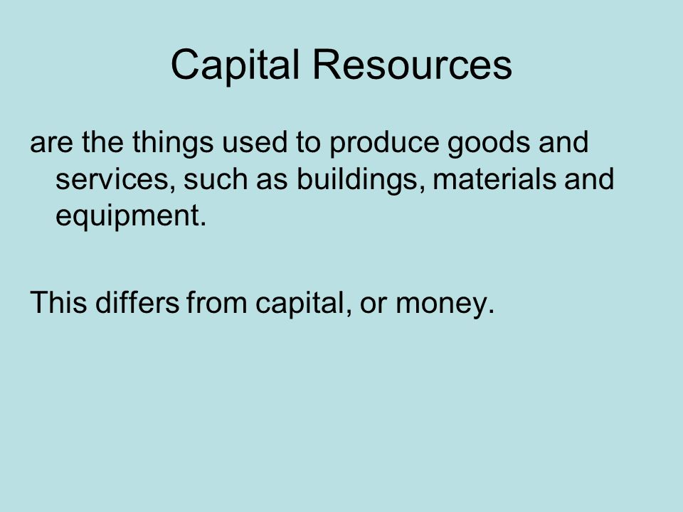 Capital Resources are the things used to produce goods and services, such as buildings, materials and equipment.