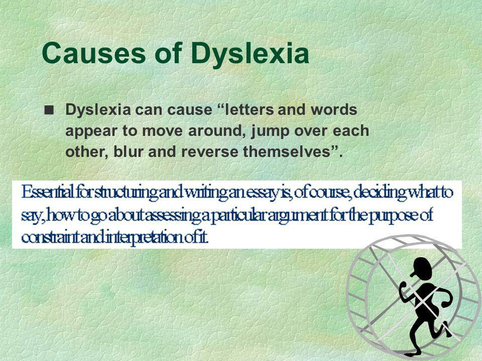 Causes of Dyslexia Dyslexia can cause letters and words appear to move around, jump over each other, blur and reverse themselves .