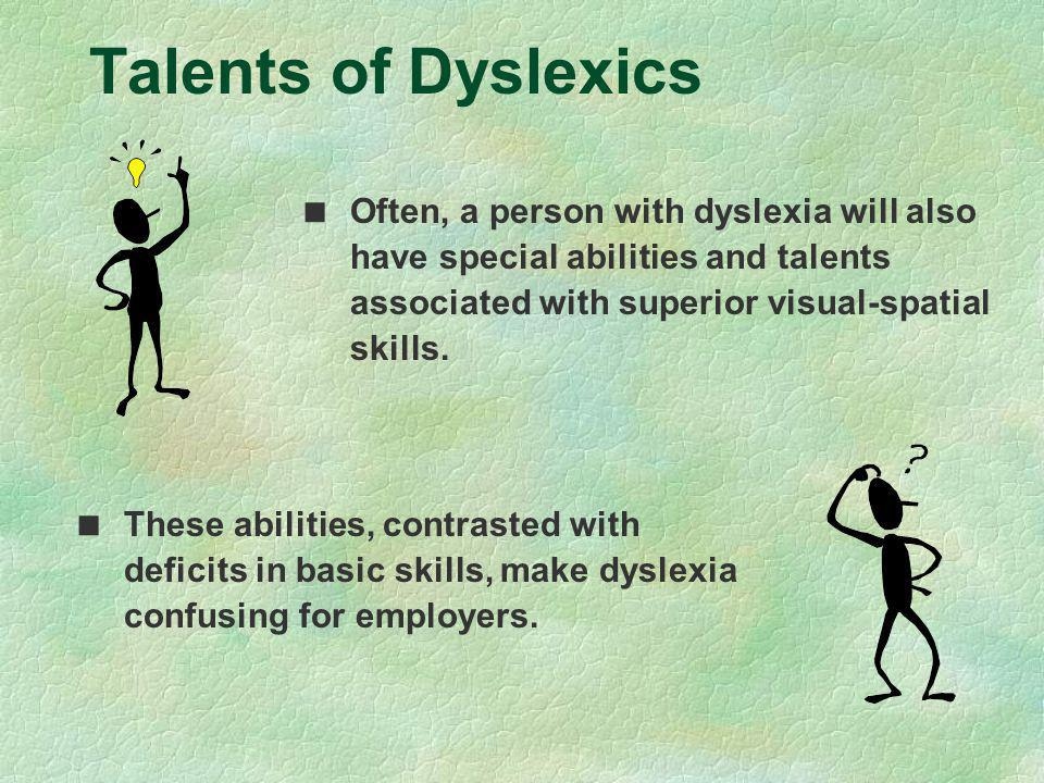 Talents of Dyslexics Often, a person with dyslexia will also have special abilities and talents associated with superior visual-spatial skills.