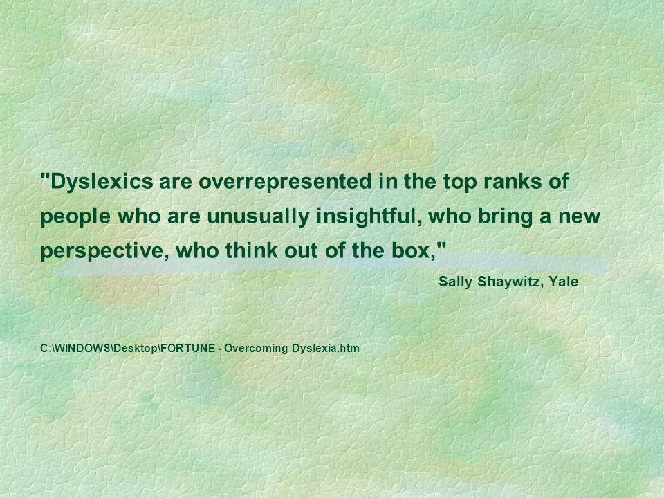 Dyslexics are overrepresented in the top ranks of people who are unusually insightful, who bring a new perspective, who think out of the box, Sally Shaywitz, Yale C:\WINDOWS\Desktop\FORTUNE - Overcoming Dyslexia.htm