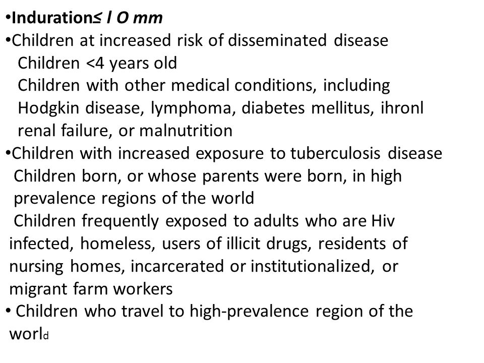 Induration ≤l O mm Children at increased risk of disseminated disease. Children <4 years old. Children with other medical conditions, including.