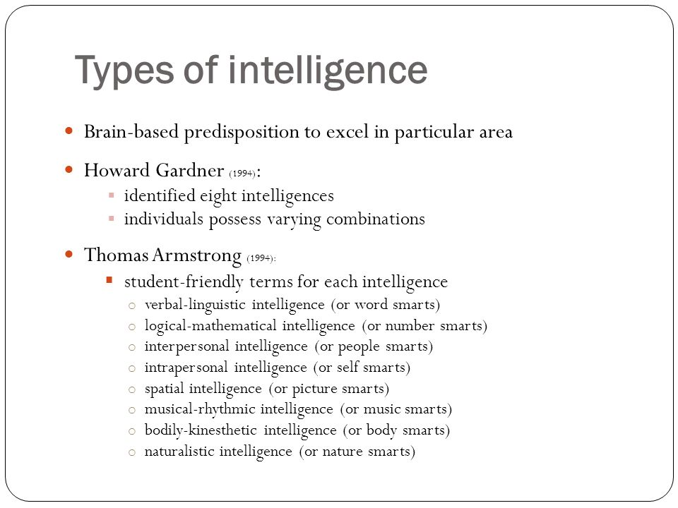 Types of intelligence Brain-based predisposition to excel in particular area. Howard Gardner (1994):