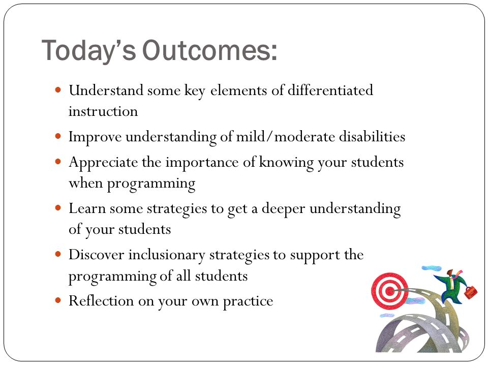 Today's Outcomes: Understand some key elements of differentiated instruction. Improve understanding of mild/moderate disabilities.