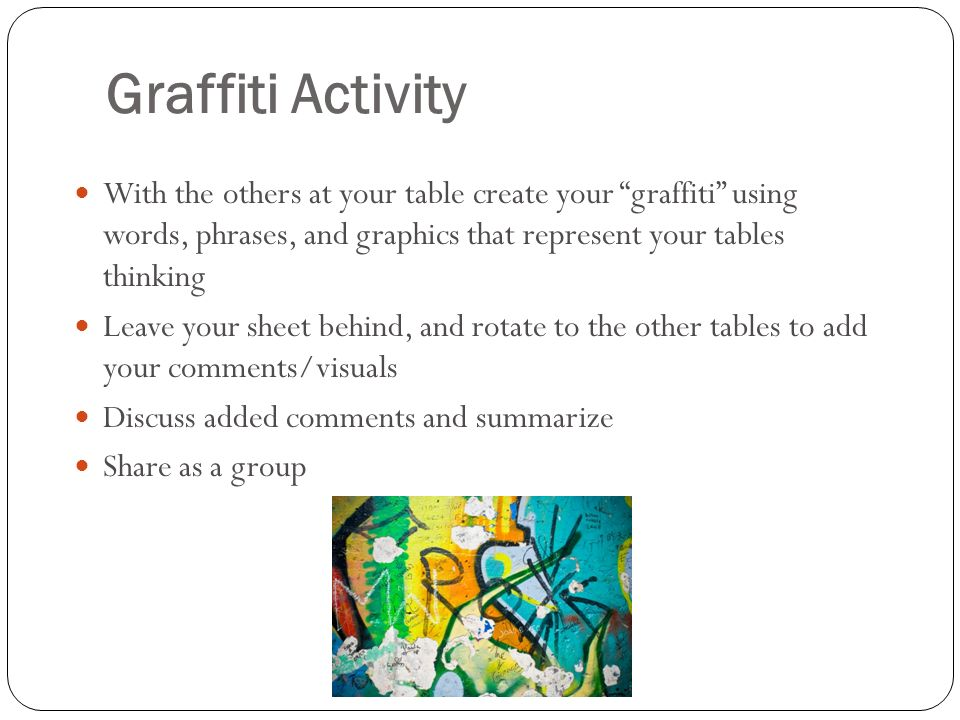 Graffiti Activity With the others at your table create your graffiti using words, phrases, and graphics that represent your tables thinking.