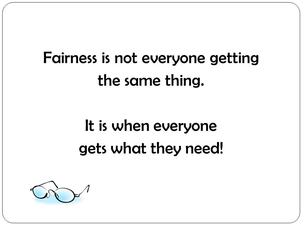 Fairness is not everyone getting the same thing