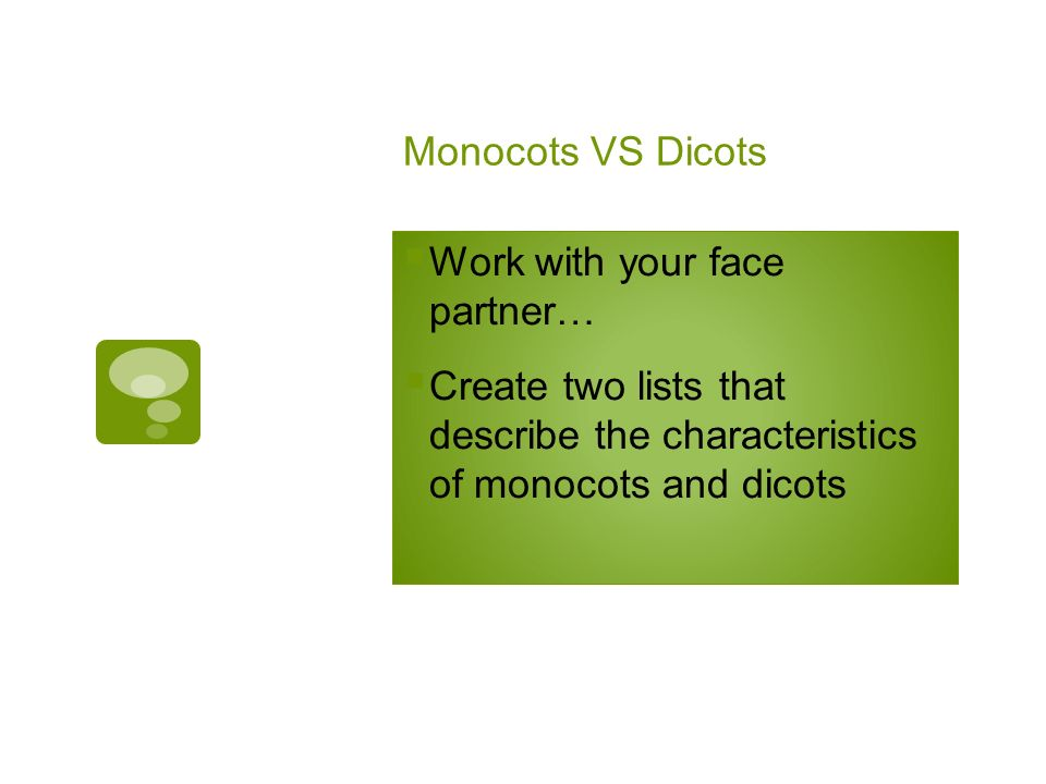 Monocots VS Dicots Work with your face partner… Create two lists that describe the characteristics of monocots and dicots.
