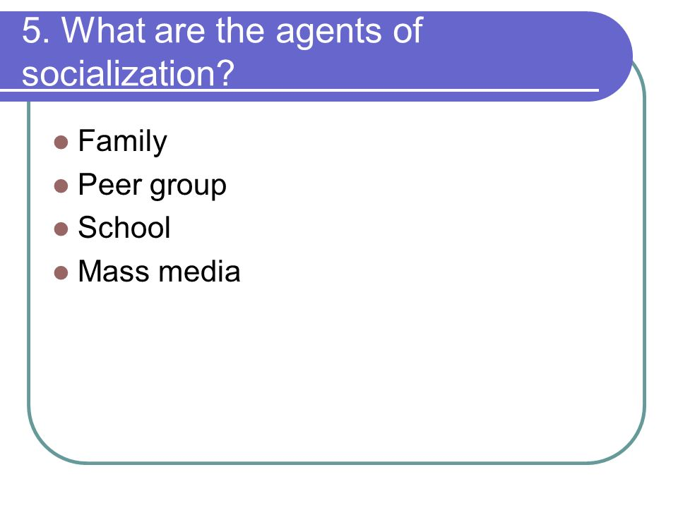 6 agents of socialization Though the agents of socialization vary from society to society, the major agents include family, school, peers, mass media, religion and workplace.