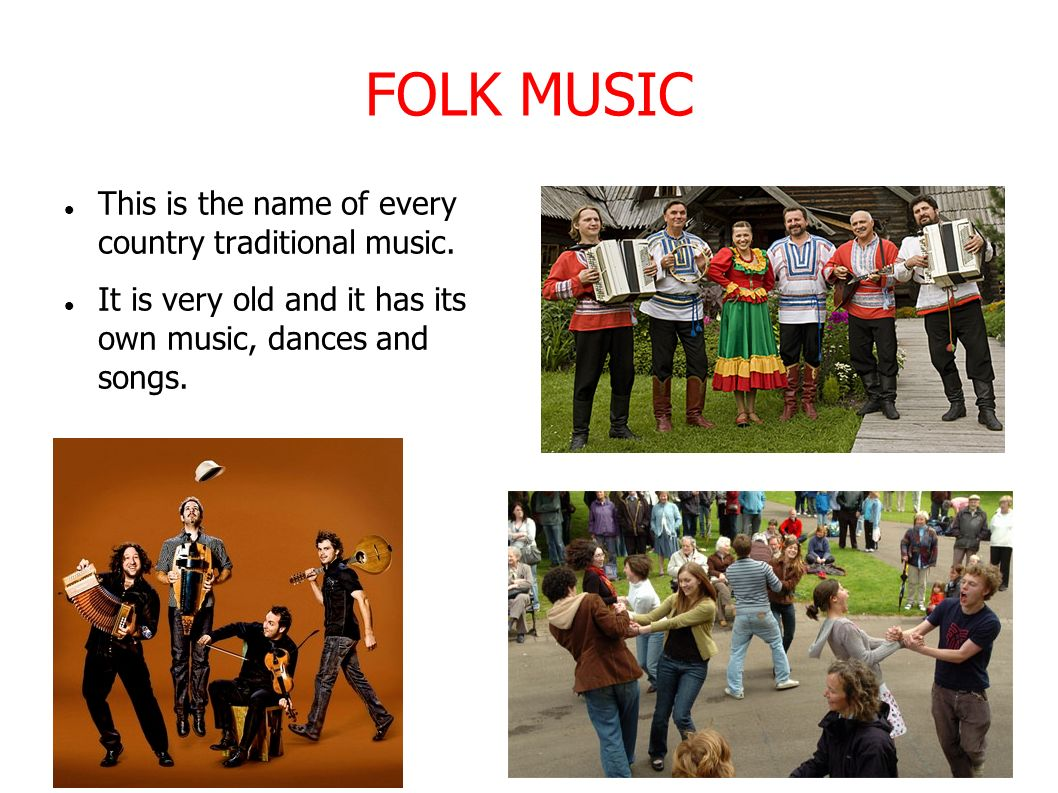 FOLK MUSIC This is the name of every country traditional music.