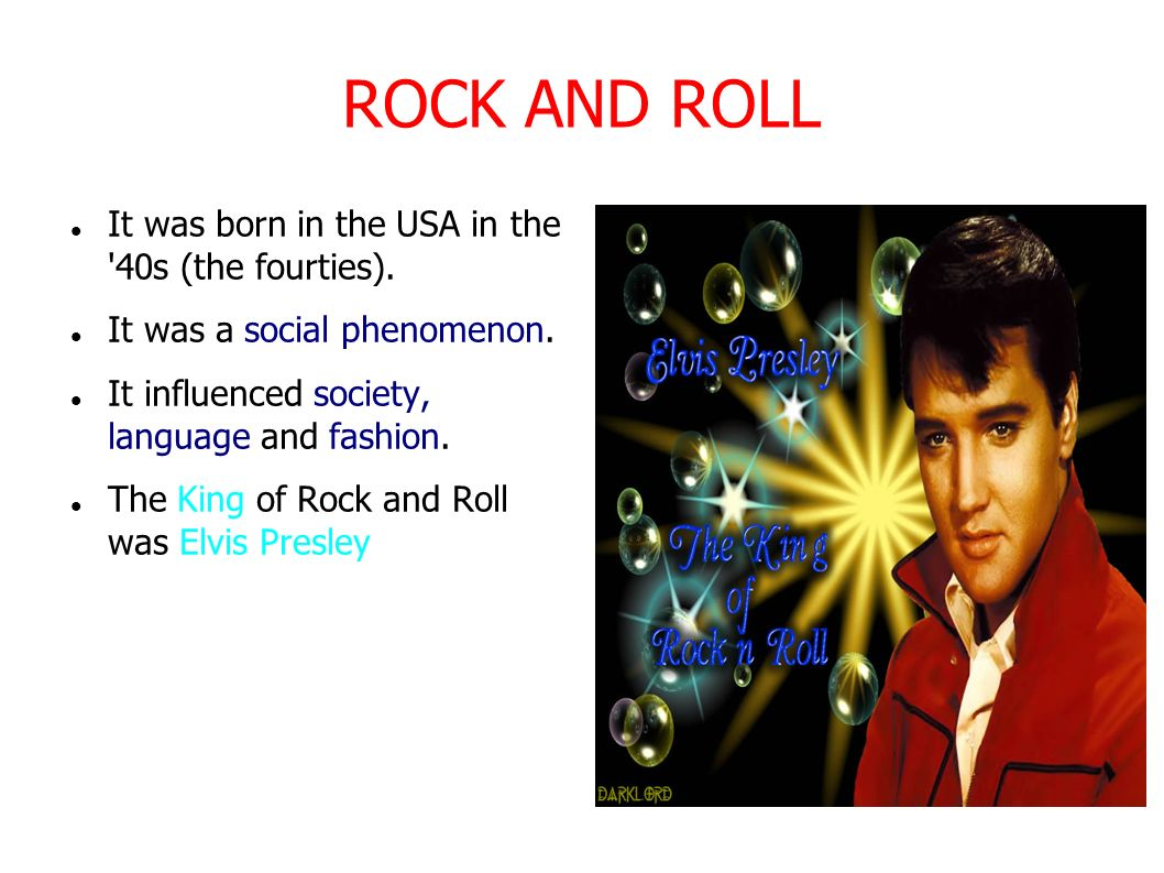 ROCK AND ROLL It was born in the USA in the 40s (the fourties).