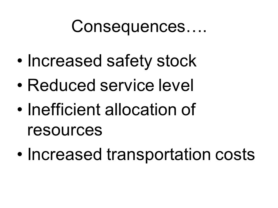 Consequences…. Increased safety stock. Reduced service level. Inefficient allocation of resources.