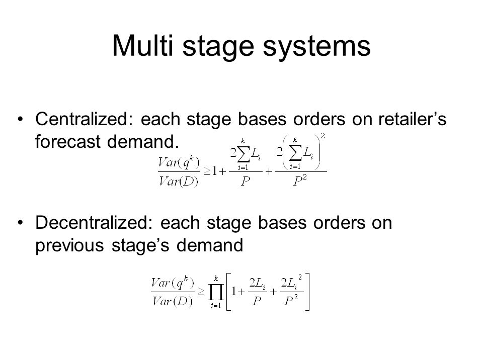 Multi stage systems Centralized: each stage bases orders on retailer's forecast demand.