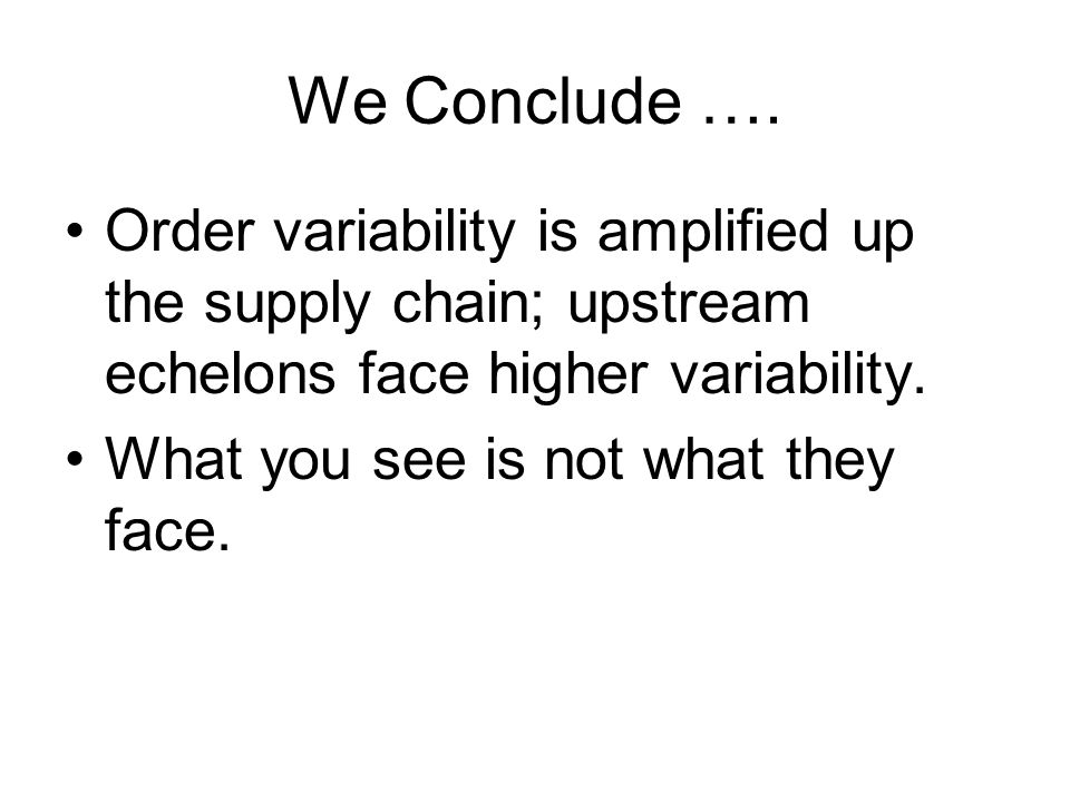 We Conclude …. Order variability is amplified up the supply chain; upstream echelons face higher variability.