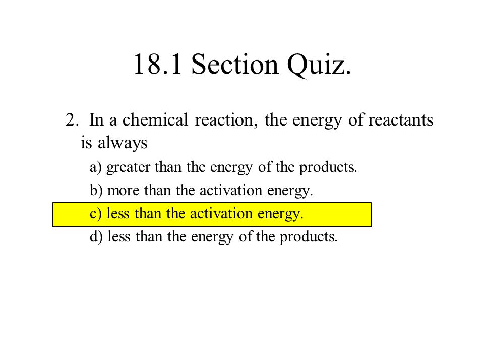 18.1 Section Quiz. 2. In a chemical reaction, the energy of reactants is always. a) greater than the energy of the products.