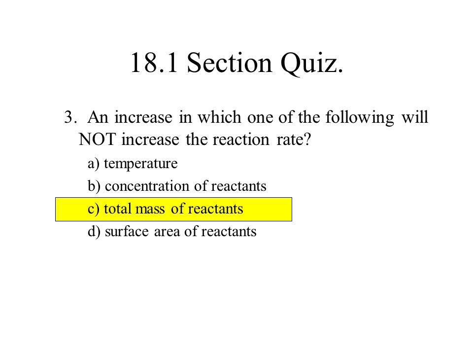 18.1 Section Quiz. 3. An increase in which one of the following will NOT increase the reaction rate