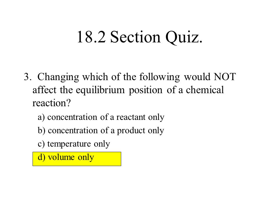 18.2 Section Quiz. 3. Changing which of the following would NOT affect the equilibrium position of a chemical reaction