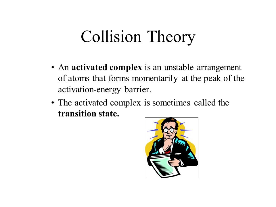 18.1 Collision Theory. An activated complex is an unstable arrangement of atoms that forms momentarily at the peak of the activation-energy barrier.
