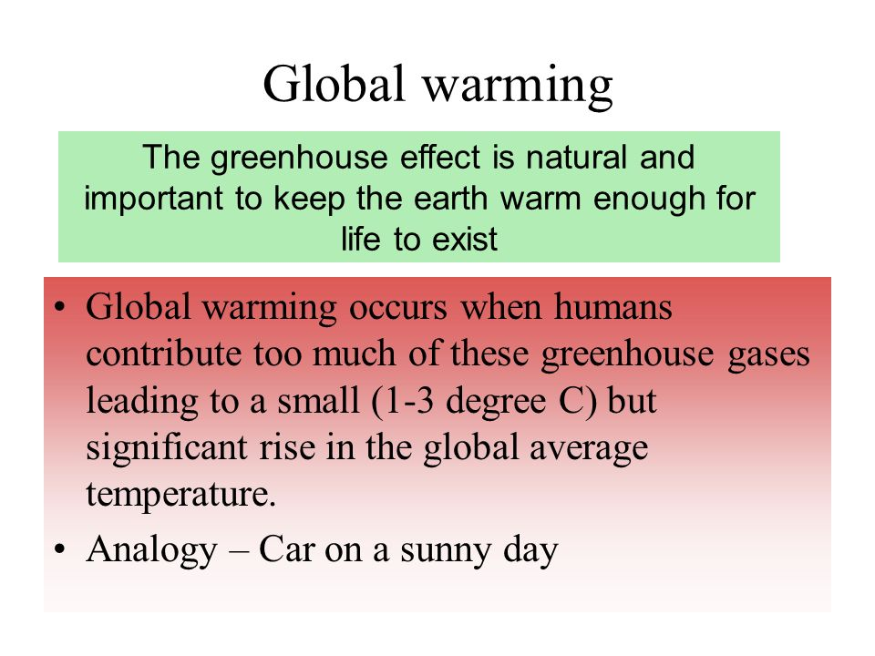 Global warming The greenhouse effect is natural and important to keep the earth warm enough for life to exist.