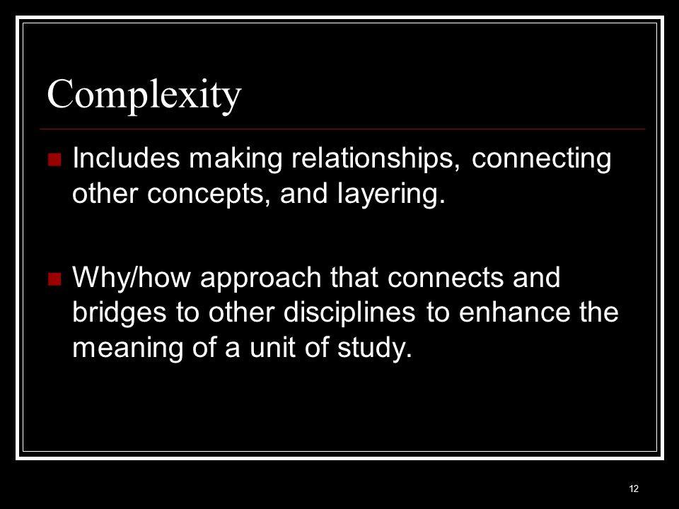 Complexity Includes making relationships, connecting other concepts, and layering.
