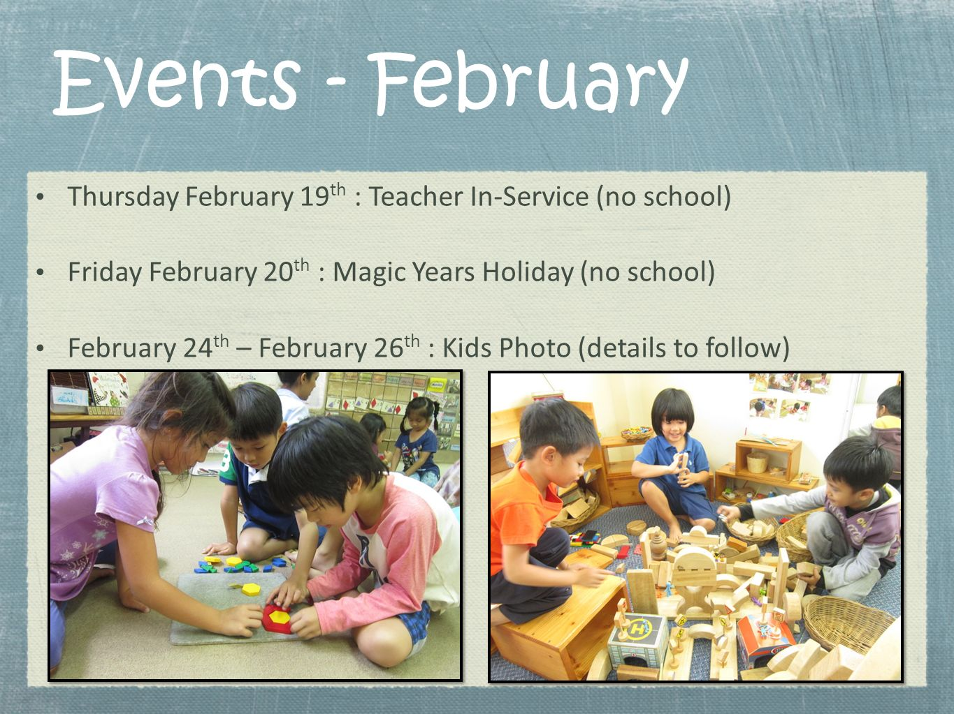 Events - February Thursday February 19th : Teacher In-Service (no school) Friday February 20th : Magic Years Holiday (no school)