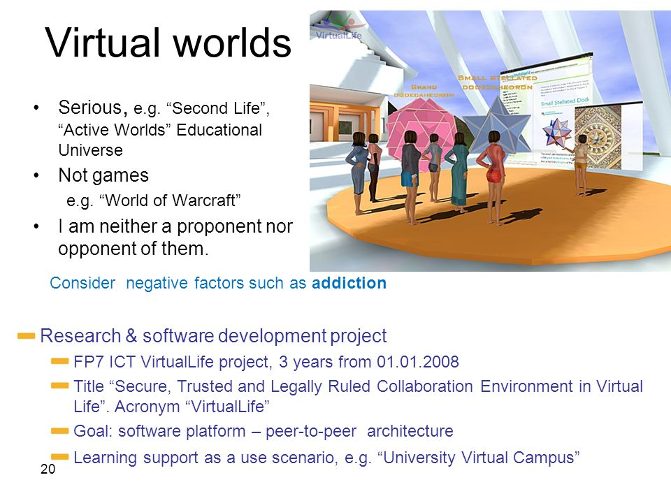 Virtual worlds Serious, e.g. Second Life , Active Worlds Educational Universe. Not games. e.g. World of Warcraft