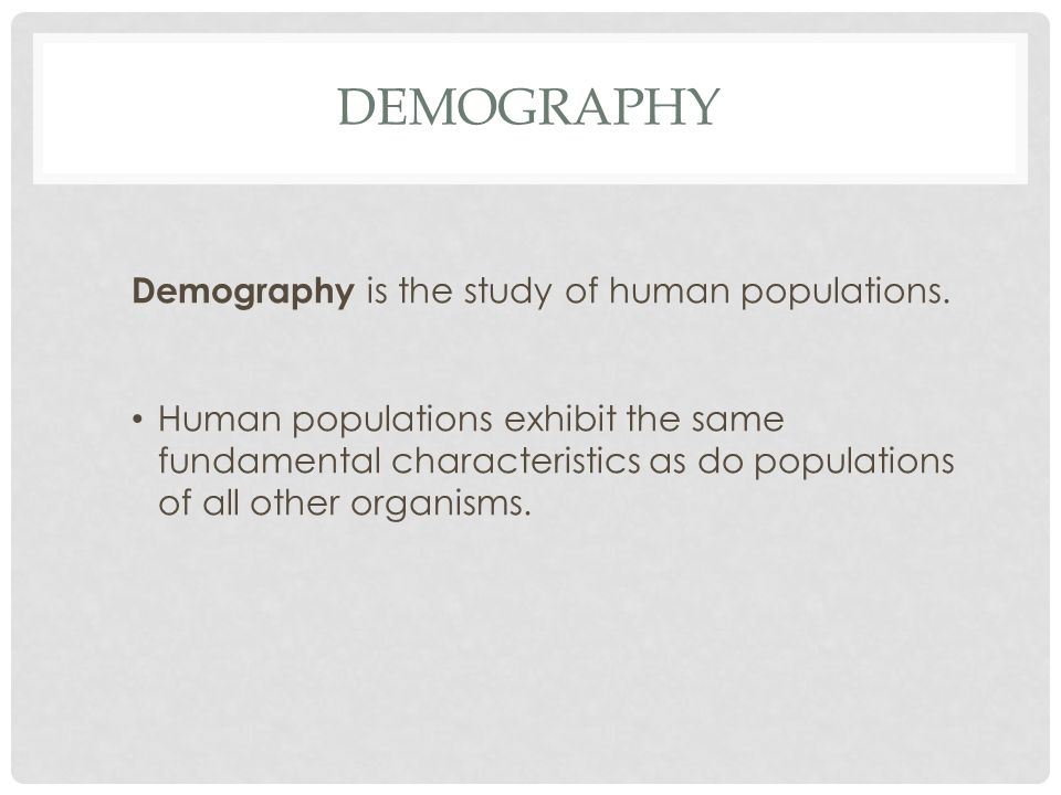 Demography Demography is the study of human populations.