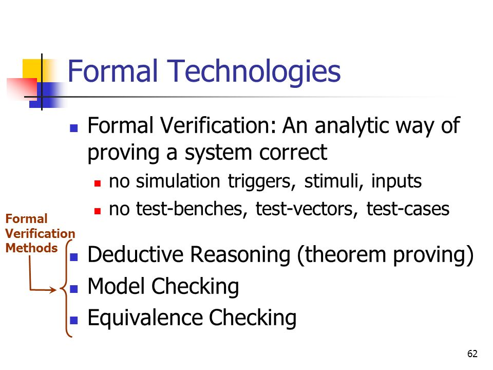 Formal Technologies Formal Verification: An analytic way of proving a system correct. no simulation triggers, stimuli, inputs.