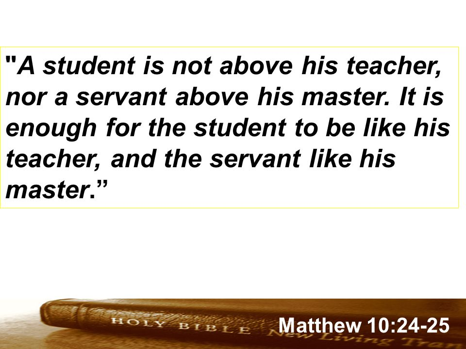 A student is not above his teacher, nor a servant above his master
