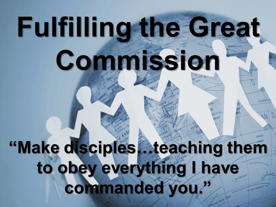 Fulfilling the Great Commission Make disciples…teaching them to obey everything I have commanded you.