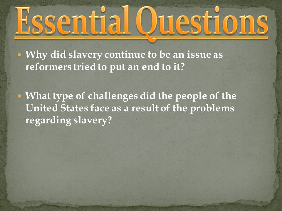 Essential Questions Why did slavery continue to be an issue as reformers tried to put an end to it