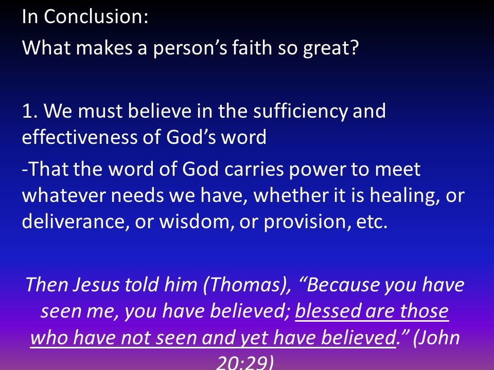 In Conclusion: What makes a person's faith so great 1. We must believe in the sufficiency and effectiveness of God's word.