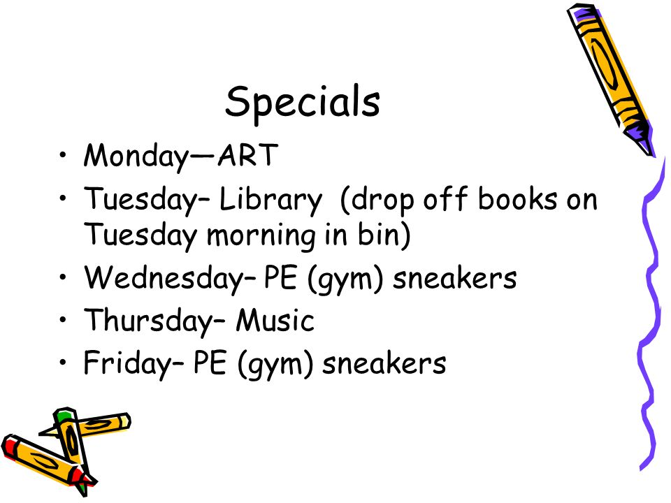 Specials Monday—ART. Tuesday– Library (drop off books on Tuesday morning in bin) Wednesday– PE (gym) sneakers.
