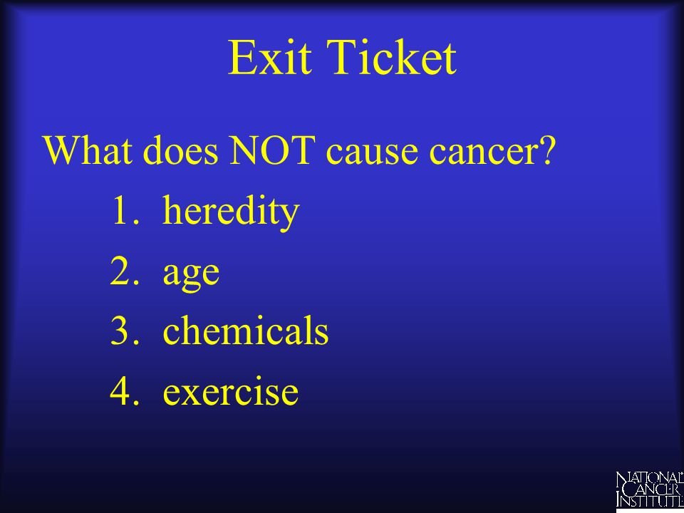 Exit Ticket What does NOT cause cancer 1. heredity 2. age 3. chemicals 4. exercise