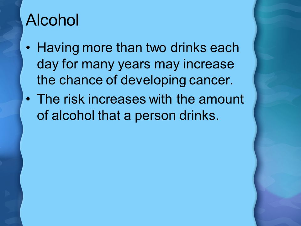 Alcohol Having more than two drinks each day for many years may increase the chance of developing cancer.