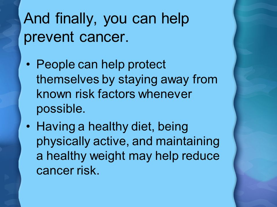 And finally, you can help prevent cancer.