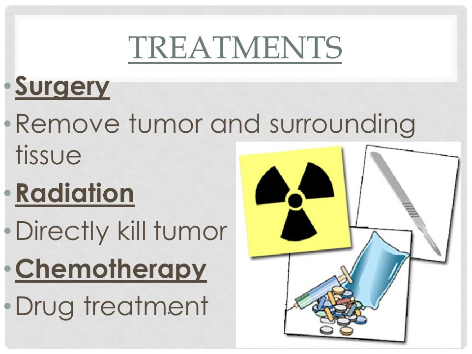 Treatments Surgery Remove tumor and surrounding tissue Radiation