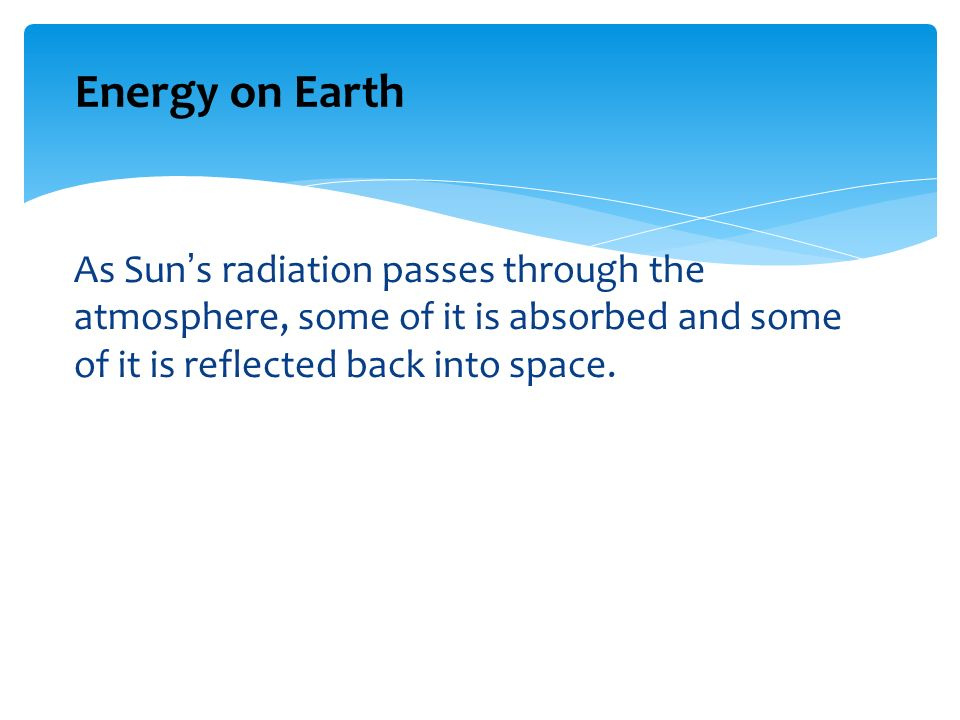 Energy on Earth As Sun's radiation passes through the atmosphere, some of it is absorbed and some of it is reflected back into space.