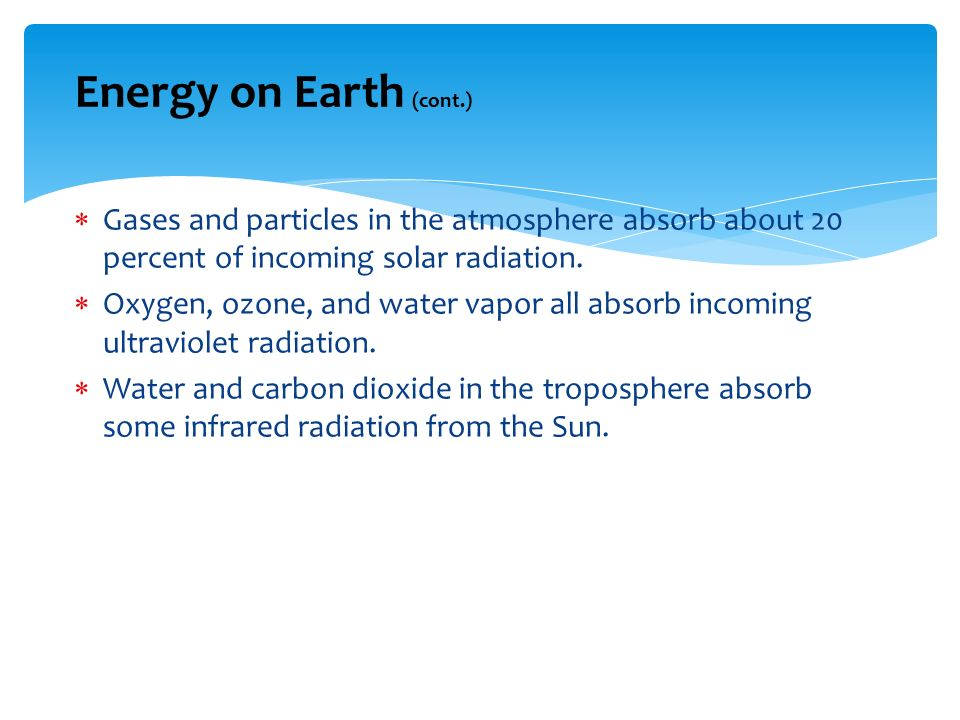 Energy on Earth (cont.) Gases and particles in the atmosphere absorb about 20 percent of incoming solar radiation.