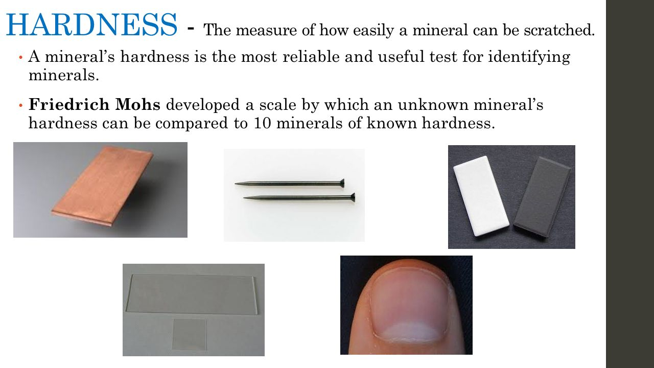 HARDNESS - The measure of how easily a mineral can be scratched.