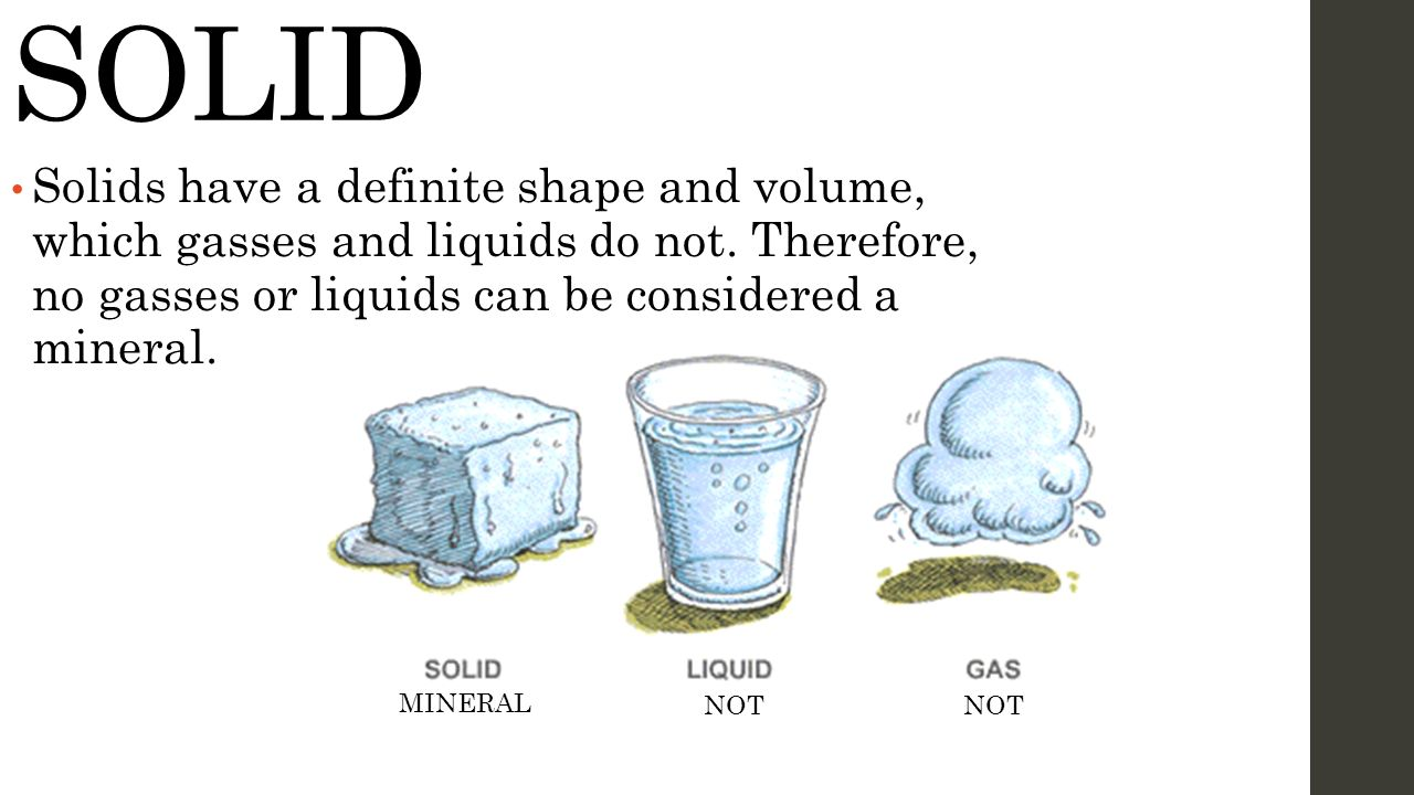 SOLID Solids have a definite shape and volume, which gasses and liquids do not. Therefore, no gasses or liquids can be considered a mineral.