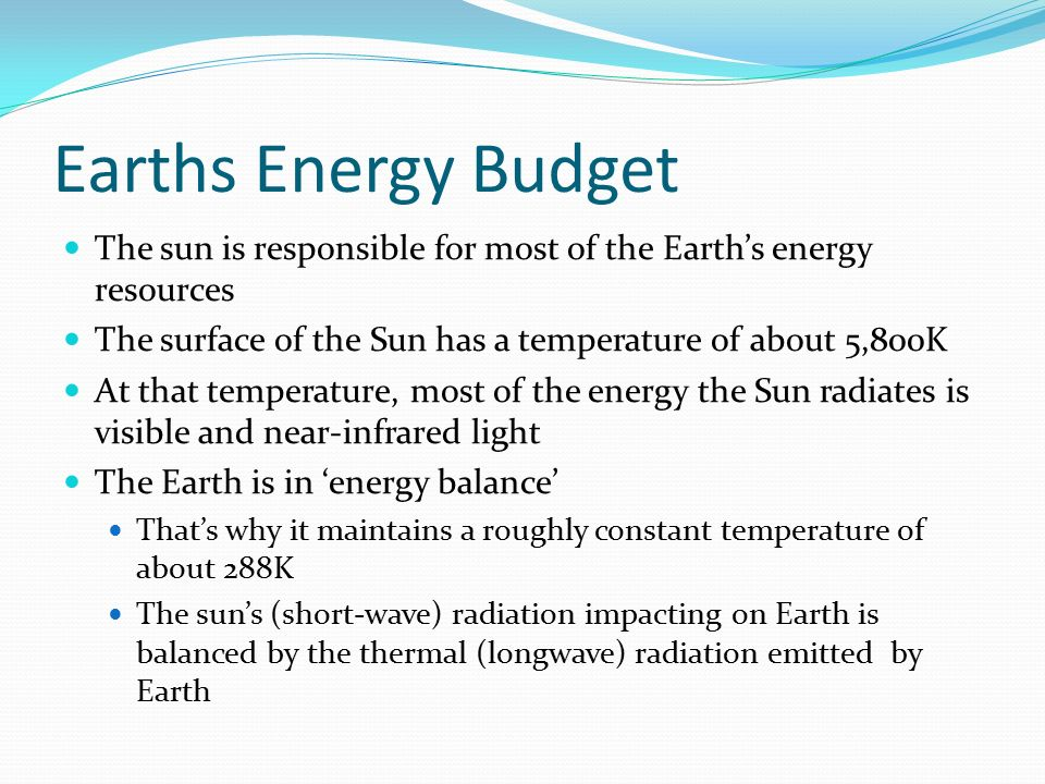 Earths Energy Budget The sun is responsible for most of the Earth's energy resources. The surface of the Sun has a temperature of about 5,800K.