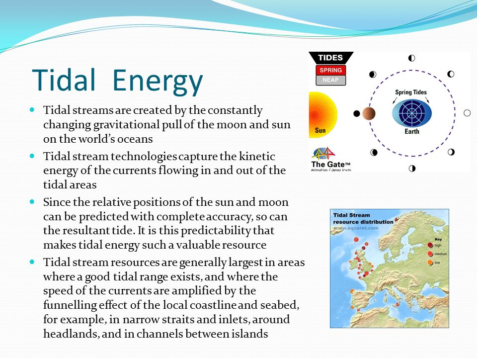 Tidal Energy Tidal streams are created by the constantly changing gravitational pull of the moon and sun on the world's oceans.