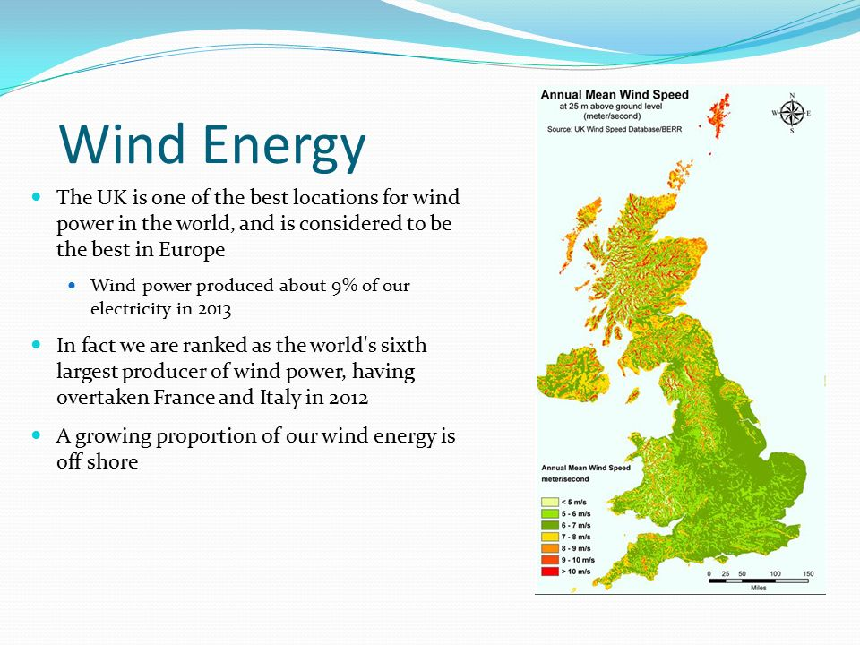 Wind Energy The UK is one of the best locations for wind power in the world, and is considered to be the best in Europe.