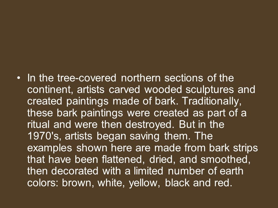 In the tree-covered northern sections of the continent, artists carved wooded sculptures and created paintings made of bark.