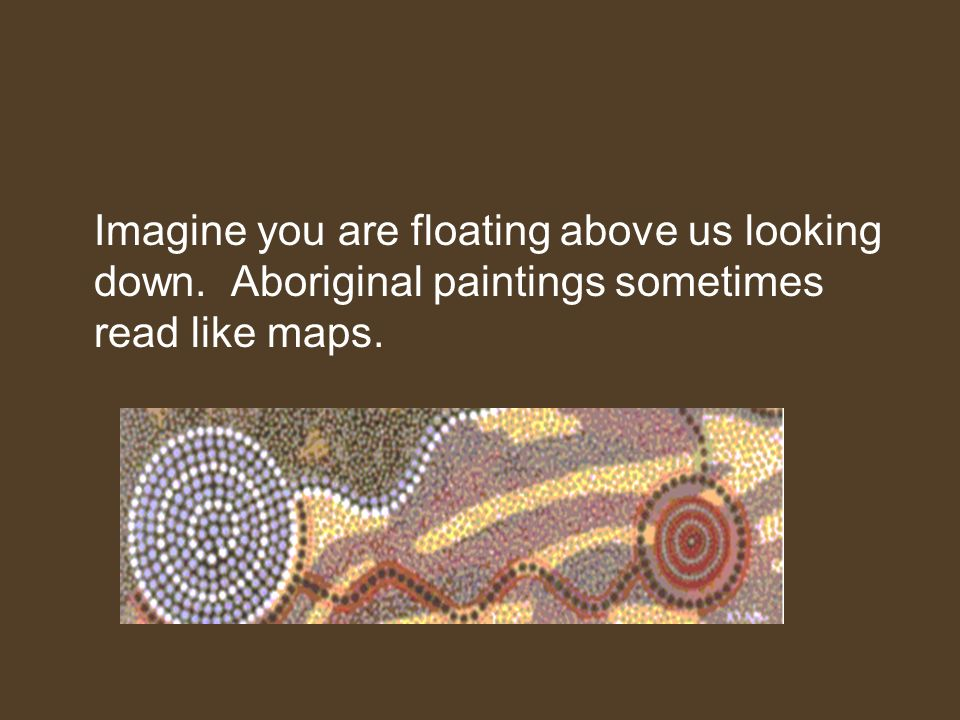 Imagine you are floating above us looking down