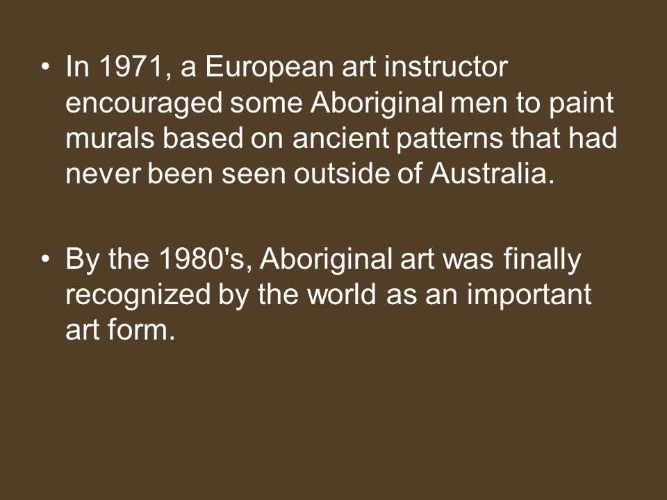 In 1971, a European art instructor encouraged some Aboriginal men to paint murals based on ancient patterns that had never been seen outside of Australia.