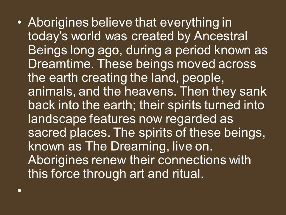 Aborigines believe that everything in today s world was created by Ancestral Beings long ago, during a period known as Dreamtime.