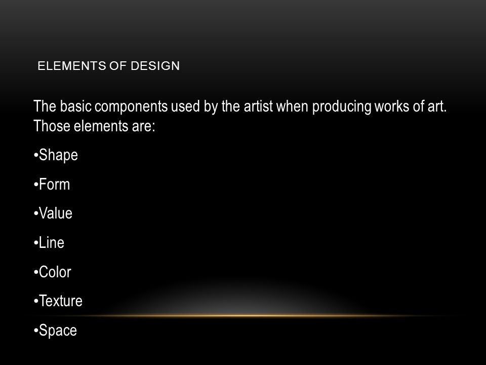 Elements of Design The basic components used by the artist when producing works of art. Those elements are: