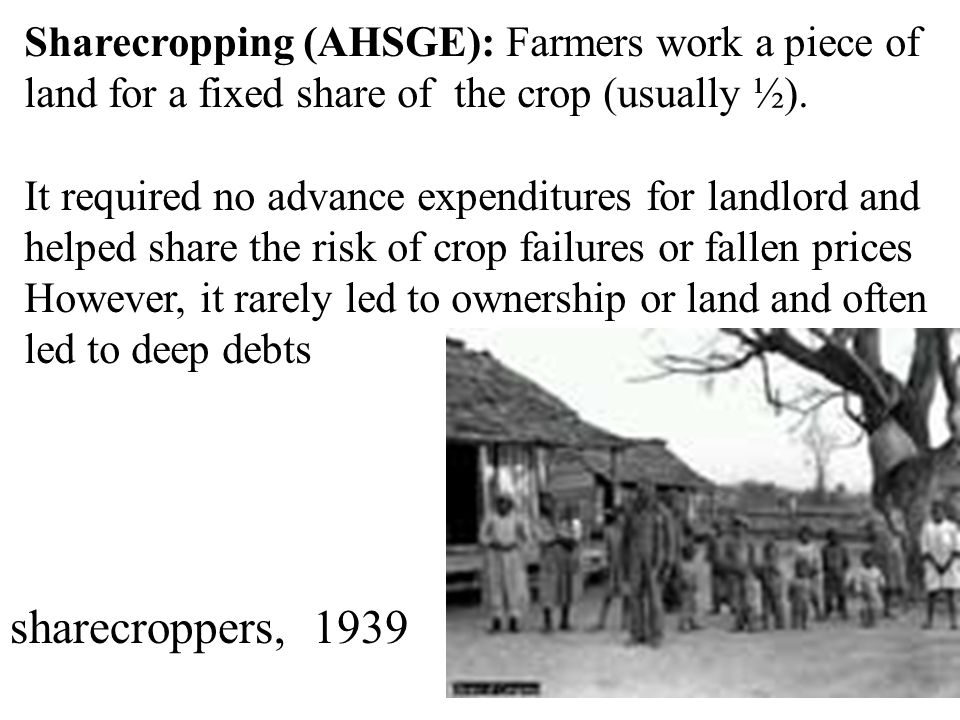 Sharecropping (AHSGE): Farmers work a piece of land for a fixed share of the crop (usually ½).