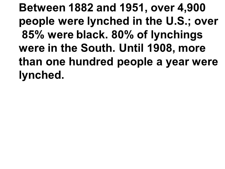 Between 1882 and 1951, over 4,900 people were lynched in the U.S.; over. 85% were black. 80% of lynchings.
